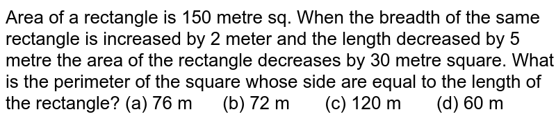 Area of a   rectangle is 150 metre sq. When the breadth of the same rectangle is   increased by 2 meter and the length decreased by 5 metre the area of the   rectangle decreases by 30 metre square. What is the perimeter of the square   whose side are equal to the length of the rectangle? (a) 76   m (b) 72 m (c) 120 m (d) 60 m
