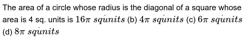 The area of   a circle whose radius is the diagonal of a square whose area is 4 sq. units   is `16pi\ s qdotu n i t s` (b) `4pi\ s qdotu n i t s`  (c) `6pi\ s qdotu n i t s` (d) `8pi\ s qdotu n i t s`