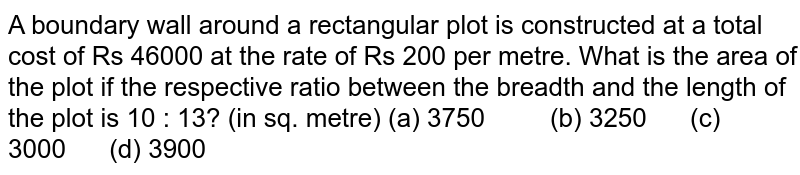 A boundary   wall around a rectangular plot is constructed at a total cost of Rs 46000 at   the rate of Rs 200 per metre. What is the area of the plot if the respective   ratio between the breadth and the length of the plot is 10 : 13? (in sq.   metre) (a)   3750 (b) 3250 (c) 3000 (d) 3900