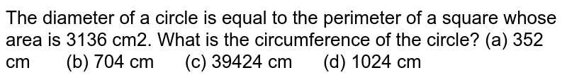 The   diameter of a circle is equal to the perimeter of a square whose area is 3136   cm2. What is the circumference of the circle? (a) 352   cm (b) 704 cm (c) 39424 cm (d) 1024 cm