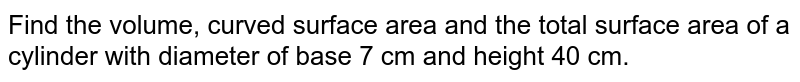 Find the   volume, curved surface area and the total surface area of a cylinder with   diameter of base 7 cm and height 40 cm.