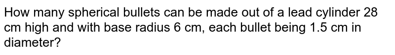 How many   spherical bullets can be made out of a lead cylinder 28 cm high and with base   radius 6 cm, each bullet being 1.5 cm in diameter?