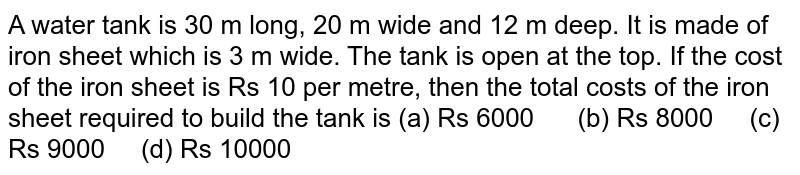 A water tank   is 30 m long, 20 m wide and 12 m deep. It is made of iron sheet which is 3 m   wide. The tank is open at the top. If the cost of the iron sheet is Rs 10 per   metre, then the total costs of the iron sheet required to build the tank is (a) Rs   6000 (b) Rs 8000 (c) Rs 9000 (d) Rs 10000