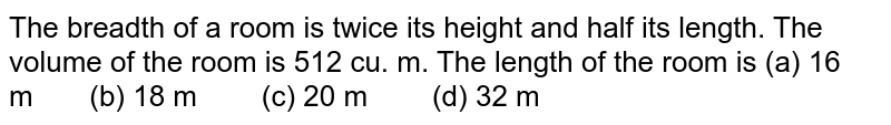 The breadth of   a room is twice its height and half its length. The volume of the room is 512   cu. m. The length of the room is (a) 16 m (b) 18 m (c) 20 m (d) 32 m