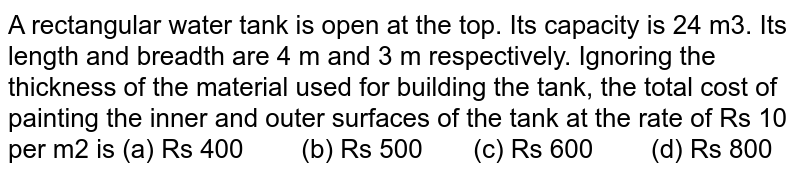 A rectangular   water tank is open at the top. Its capacity is 24 m3. Its length   and breadth are 4 m and 3 m respectively. Ignoring the thickness of the   material used for building the tank, the total cost of painting the inner and   outer surfaces of the tank at the rate of Rs 10 per m2 is (a) Rs   400 (b) Rs 500 (c) Rs 600 (d) Rs 800