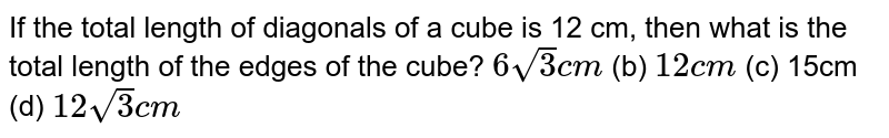 If the total   length of diagonals of a cube is 12 cm, then what is the total length of the   edges of the cube? `6sqrt(3)c m` (b) `12 c m` (c) 15cm (d) `12sqrt(3)c m`