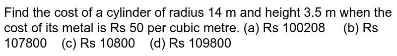 Find the cost   of a cylinder of radius 14 m and height 3.5 m when the cost of its metal is   Rs 50 per cubic metre. (a) Rs   100208 (b) Rs 107800 (c) Rs 10800 (d) Rs 109800