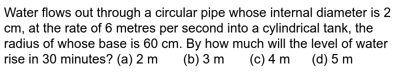 Water flows   out through a circular pipe whose internal diameter is 2 cm, at the rate of 6   metres per second into a cylindrical tank, the radius of whose base is 60 cm.   By how much will the level of water rise in 30 minutes? (a) 2 m (b) 3 m (c) 4 m (d) 5 m