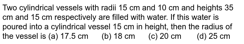 Two   cylindrical vessels with radii 15 cm and 10 cm and heights 35 cm and 15 cm   respectively are filled with water. If this water is poured into a   cylindrical vessel 15 cm in height, then the radius of the vessel is (a) 17.5   cm (b) 18 cm (c) 20 cm (d) 25 cm