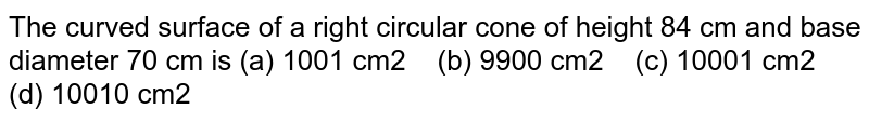 The curved   surface of a right circular cone of height 84 cm and base diameter 70 cm is (a) 1001 cm2 (b) 9900 cm2 (c) 10001 cm2 (d) 10010 cm2
