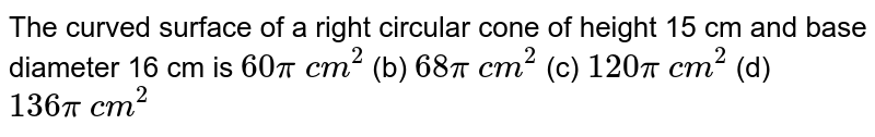 The curved   surface of a right circular cone of height 15 cm and base diameter 16 cm is `60pi\ c m^2` (b) `68pi\ c m^2` (c) `120pi\ c m^2` (d) `136pi\ c m^2`
