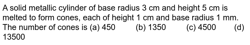 A solid   metallic cylinder of base radius 3 cm and height 5 cm is melted to form   cones, each of height 1 cm and base radius 1 mm. The number of cones is (a) 450 (b) 1350 (c) 4500 (d) 13500
