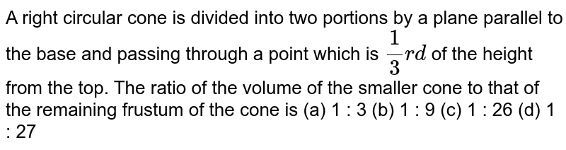 A right   circular cone is divided into two portions by a plane parallel to the base   and passing through a point which is `1/3r d` of the height   from the top. The ratio of the volume of the smaller cone to that of the   remaining frustum of the cone is (a) 1 : 3 (b) 1 : 9 (c) 1 : 26 (d) 1 : 27