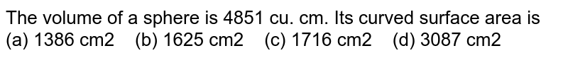 The volume of   a sphere is 4851 cu. cm. Its curved surface area is (a) 1386 cm2 (b) 1625 cm2 (c) 1716 cm2 (d) 3087 cm2