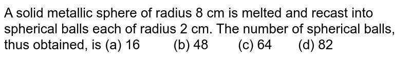 A solid   metallic sphere of radius 8 cm is melted and recast into spherical balls each   of radius 2 cm. The number of spherical balls, thus obtained, is (a) 16 (b) 48 (c) 64 (d) 82