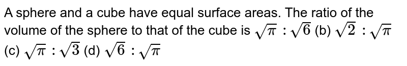 A sphere and a   cube have equal surface areas. The ratio of the volume of the sphere to that   of the cube is `sqrt(pi)\ :sqrt(6)` (b) `sqrt(2)\ :sqrt(pi)` (c) `sqrt(pi)\ :sqrt(3)` (d) `sqrt(6)\ :sqrt(pi)`