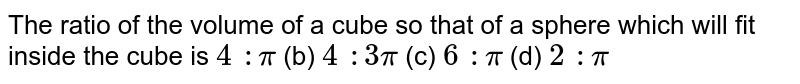 The ratio of   the volume of a cube so that of a sphere which will fit inside the cube is `4\ :pi` (b) `4\ :3pi` (c) `6\ :pi` (d) `2\ :pi`