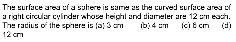 The surface   area of a sphere is same as the curved surface area of a right circular   cylinder whose height and diameter are 12 cm each. The radius of the sphere   is (a) 3 cm (b) 4 cm (c) 6 cm (d) 12 cm