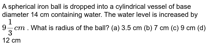 A spherical   iron ball is dropped into a cylindrical vessel of base diameter 14 cm   containing water. The water level is increased by `9 1/3c m` . What is   radius of the ball? (a) 3.5   cm (b) 7 cm (c) 9 cm (d) 12 cm