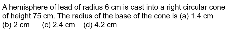 A hemisphere   of lead of radius 6 cm is cast into a right circular cone of height 75 cm.   The radius of the base of the cone is (a) 1.4 cm (b) 2 cm (c) 2.4 cm (d) 4.2 cm