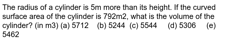 The radius of   a cylinder is 5m more than its height. If the curved surface area of the   cylinder is 792m2, what is the volume of the cylinder? (in m3) (a) 5712 (b) 5244   (c) 5544 (d) 5306 (e) 5462