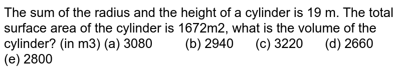 The sum of the   radius and the height of a cylinder is 19 m. The total surface area of the   cylinder is 1672m2, what is the volume of the cylinder? (in m3) (a) 3080 (b) 2940 (c) 3220 (d) 2660 (e) 2800