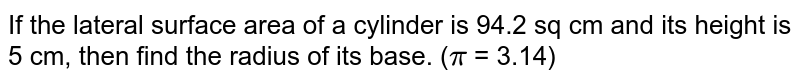 If the lateral surface area of a cylinder is 94.2 sq cm and its height is 5 cm, then find the radius of its base. (`pi` = 3.14)