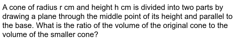 A cone of radius r сm and height h cm is divided into two parts by drawing a plane through the middle point of its height and parallel to the base. What is the ratio of the volume of the original cone to the volume of the smaller cone?