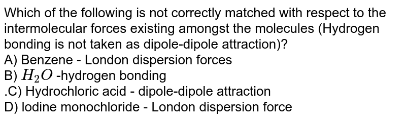 Which of the following is not correctly matched with respect to the intermolecular forces existing amongst the molecules (Hydrogen bonding is not taken as dipole-dipole attraction)? <BR> A) Benzene - London dispersion   forces<BR> B) `H_(2)O` -hydrogen bonding <BR>.C) Hydrochloric acid - dipole-dipole attraction <BR> D) lodine monochloride - London  dispersion force