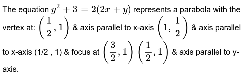 The equation `y^2+3=2(2x+y)` represents a parabola with the vertex at: `(1/2,1)` & axis parallel to x-axis `(1,1/2)` & axis parallel to x-axis (1/2 , 1) & focus at `(3/2,1)`  `(1/2,1)` & axis parallel to y-axis.