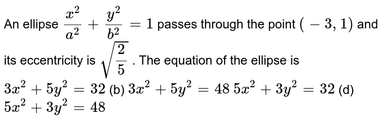 An ellipse `(x^2)/(a^2)+(y^2)/(b^2)=1` passes through the point `(-3,1)` and its eccentricity is `sqrt(2/5)` . The equation of the ellipse is `3x^2+5y^2=32`  (b) `3x^2+5y^2=48`  `5x^2+3y^2=32`  (d) `5x^2+3y^2=48`