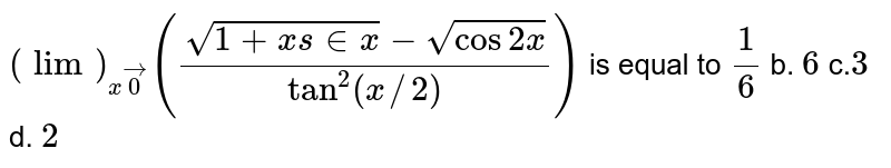 `(lim)_(xvec0)((sqrt(1+x s in x)-sqrt(cos2x))/(tan^2(x//2)))` is equal to `1/6` b. `6` c.`3` d. `2`