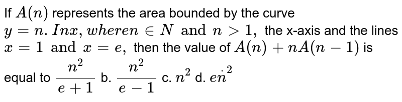 If `A(n)` represents the area bounded by the curve `y=n*ln x ` ,where  ` n in N and n >1,` the x-axis and the lines `x=1 and x=e ,` then the value of `A(n)+n A(n-1)` is equal to a.`(n^2)/(e+1)` b. `(n^2)/(e-1)` c. `n^2` d. `en^2`