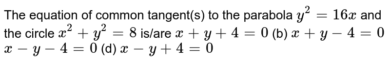The equation of common tangent(s) to the parabola `y^2=16 x` and the circle `x^2+y^2=8` is/are  `x+y+4=0`  (b) `x+y-4=0`  `x-y-4=0`  (d) `x-y+4=0`