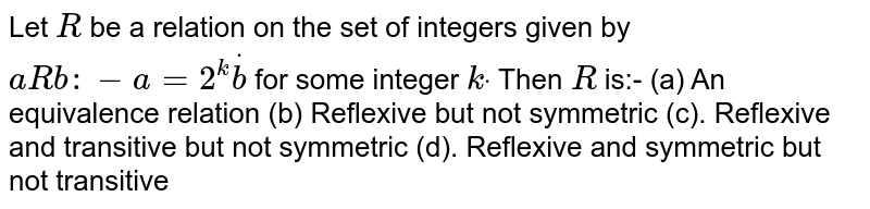Let `R` be a relation on the set of integers given by `a R b  :-a=2^kdotb` for some integer `kdot` Then `R` is:- (a) An equivalence   relation (b)  Reflexive but not   symmetric``  (c). Reflexive and transitive but not   symmetric``  (d). Reflexive and symmetric but not   transitive