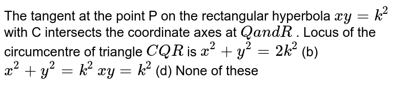The tangent at the point P on the rectangular hyperbola `x y=k^2` with C intersects the coordinate axes at `Qa n dR` . Locus of the circumcentre of triangle `C Q R` is `x^2+y^2=2k^2`  (b) `x^2+y^2=k^2`  `x y=k^2`    (d) None of these