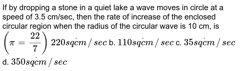 If by dropping a stone in a quiet lake a wave moves in circle at a   speed of 3.5 cm/sec, then the rate of increase of the enclosed circular   region when the radius of the circular wave is 10 cm, is `(pi=(22)/7)`  `220s qdotc m//s e c` b. `110s qdotc m//s e c`  c. `35 s qdotc m//s e c` d. `350s qdotc m//s e c`