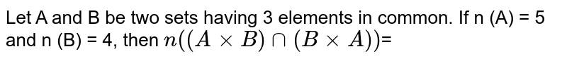Let A and B be two sets having 3 elements in common. If n (A) = 5 and n (B) = 4, then `n((AxxB)nn(BxxA))`=