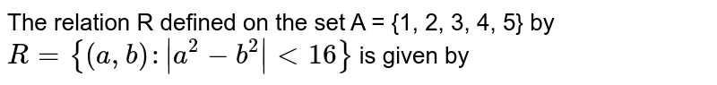 The relation R defined on the set A = {1, 2, 3, 4, 5} by <br> `R = {(a, b): |a^(2)-b^(2)|lt16}` is given by