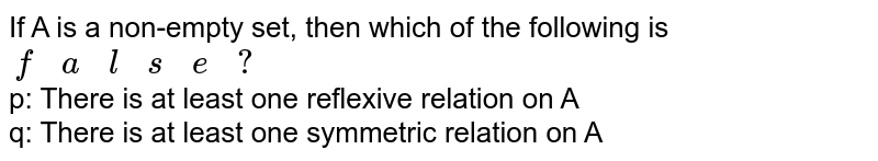 If A is a non-empty set, then which of the following is `{:(f,a,l,s,e,?):}`  <br>  p: There is at least one reflexive relation on A <br> q: There is at least one symmetric relation on A