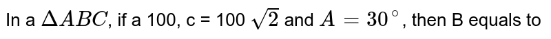 In a `DeltaABC`, if a 100, c = 100 `sqrt(2)` and `A=30^(@)`, then B equals to