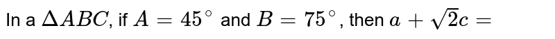 In a `DeltaABC`, if `A=45^(@)` and `B=75^(@)`, then `a+sqrt(2)c=`