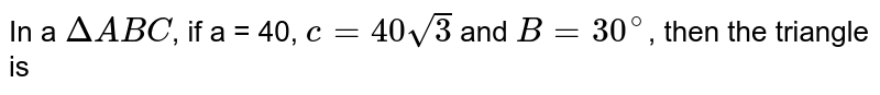In a `DeltaABC`, if a = 40, `c=40sqrt(3)` and `B=30^(@)`, then the triangle is