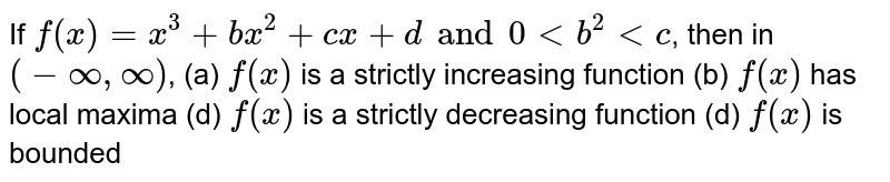 If  `f(x)=x^3+bx^2+cx+d and 0 < b^2 < c`, then in `(-oo,oo)`,  (a) `f(x)` is a strictly increasing function  (b) `f(x)` has local maxima (d) `f(x)` is a strictly decreasing function  (d)  `f(x)` is bounded