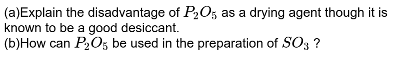 (a)Explain the disadvantage of `P_2O_5` as a drying agent though it is known to be a good desiccant. <br> (b)How can `P_2O_5` be used in the preparation of `SO_3` ?