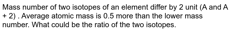 Mass number of two isotopes of an element differ by 2 unit (A and A + 2) . Average atomic mass is 0.5 more than the lower mass number. What could be the ratio of the two isotopes.