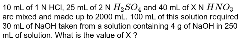 10 mL of 1 N HCl, 25 mL of 2 N `H_(2)SO_(4)` and 40 mL of X N `HNO_(3)` are mixed and made up to 2000 mL. 100 mL of this solution required 30 mL of NaOH taken from a solution containing 4 g of NaOH in 250 mL of solution. What is the value of X ?