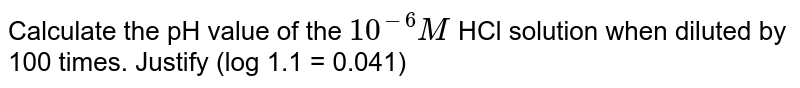 Calculate the pH value of the `10^(-6) M` HCl solution when diluted by 100 times. Justify (log 1.1 = 0.041)