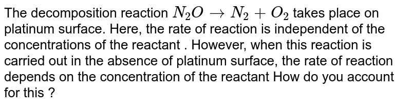 The decomposition reaction `N_(2)O to N_(2) + O_(2)` takes place on platinum surface. Here, the rate of reaction is independent of the concentrations of the reactant . However, when this reaction is carried out in the absence of platinum surface, the rate of reaction depends on the concentration of the reactant How do you account for this ?