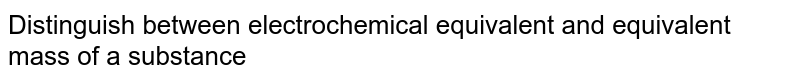 Distinguish between electrochemical equivalent and equivalent mass of a substance